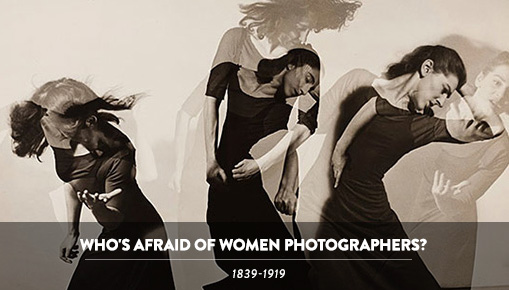 Who's Afraid of Women Photographers? - 1839-1919