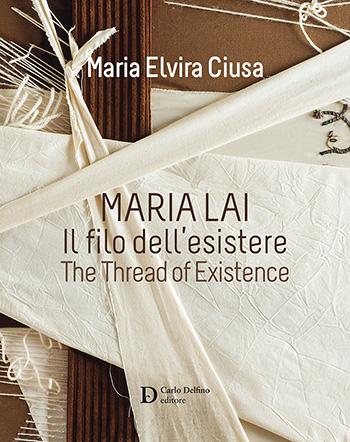 Maria Lai - Il filo dell'esistere (The thread of existence) di Maria Elvira Ciusa, Carlo Delfino Editore