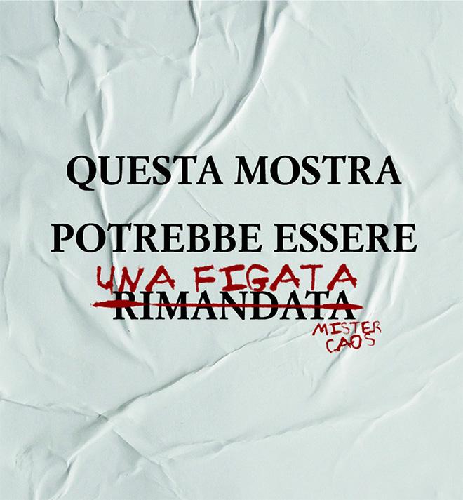 MisterCaos – QUESTA MOSTRA POTREBBE ESSERE RIMANDATA